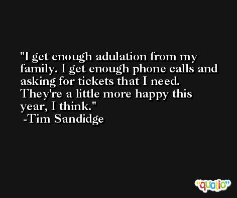 I get enough adulation from my family. I get enough phone calls and asking for tickets that I need. They're a little more happy this year, I think. -Tim Sandidge