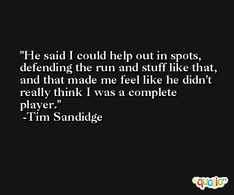 He said I could help out in spots, defending the run and stuff like that, and that made me feel like he didn't really think I was a complete player. -Tim Sandidge