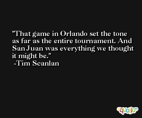 That game in Orlando set the tone as far as the entire tournament. And San Juan was everything we thought it might be. -Tim Scanlan