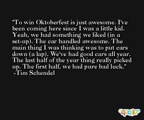 To win Oktoberfest is just awesome. I've been coming here since I was a little kid. Yeah, we had something we liked (in a set-up). The car handled awesome. The main thing I was thinking was to put cars down (a lap). We've had good cars all year. The last half of the year thing really picked up. The first half, we had pure bad luck. -Tim Schendel