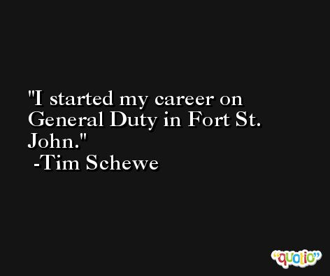 I started my career on General Duty in Fort St. John. -Tim Schewe