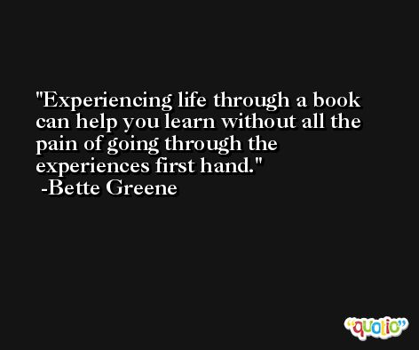 Experiencing life through a book can help you learn without all the pain of going through the experiences first hand. -Bette Greene