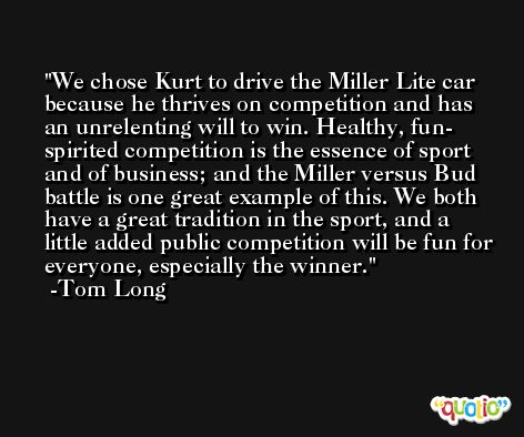 We chose Kurt to drive the Miller Lite car because he thrives on competition and has an unrelenting will to win. Healthy, fun- spirited competition is the essence of sport and of business; and the Miller versus Bud battle is one great example of this. We both have a great tradition in the sport, and a little added public competition will be fun for everyone, especially the winner. -Tom Long