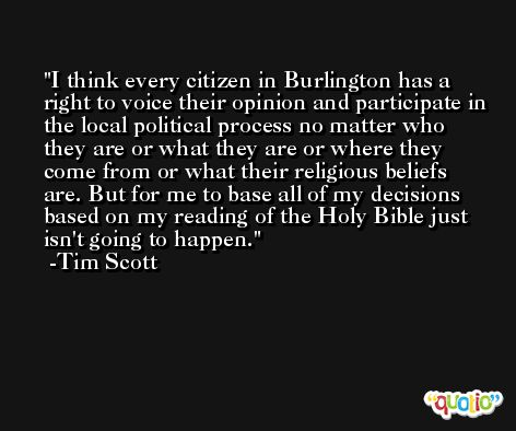 I think every citizen in Burlington has a right to voice their opinion and participate in the local political process no matter who they are or what they are or where they come from or what their religious beliefs are. But for me to base all of my decisions based on my reading of the Holy Bible just isn't going to happen. -Tim Scott