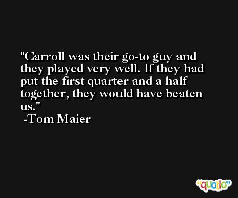Carroll was their go-to guy and they played very well. If they had put the first quarter and a half together, they would have beaten us. -Tom Maier