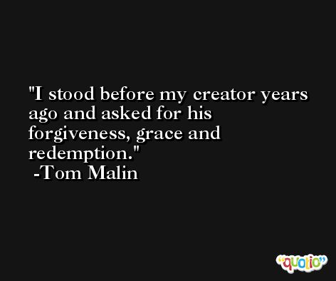 I stood before my creator years ago and asked for his forgiveness, grace and redemption. -Tom Malin