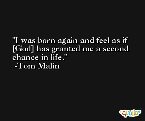 I was born again and feel as if [God] has granted me a second chance in life. -Tom Malin
