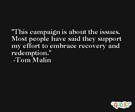 This campaign is about the issues. Most people have said they support my effort to embrace recovery and redemption. -Tom Malin