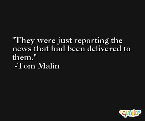 They were just reporting the news that had been delivered to them. -Tom Malin