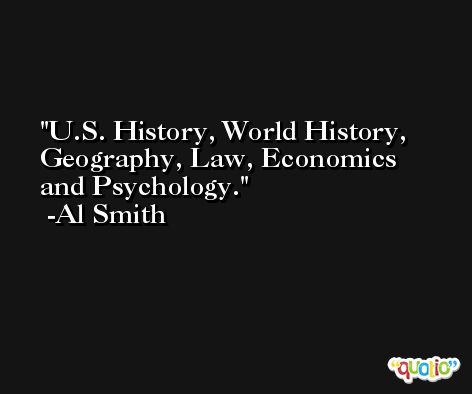 U.S. History, World History, Geography, Law, Economics and Psychology. -Al Smith