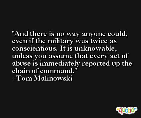 And there is no way anyone could, even if the military was twice as conscientious. It is unknowable, unless you assume that every act of abuse is immediately reported up the chain of command. -Tom Malinowski