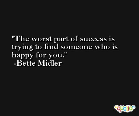 The worst part of success is trying to find someone who is happy for you. -Bette Midler