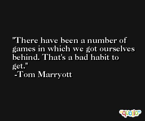 There have been a number of games in which we got ourselves behind. That's a bad habit to get. -Tom Marryott