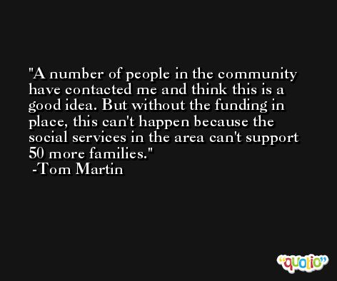 A number of people in the community have contacted me and think this is a good idea. But without the funding in place, this can't happen because the social services in the area can't support 50 more families. -Tom Martin