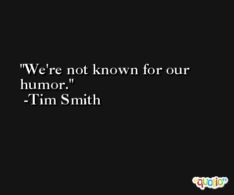 We're not known for our humor. -Tim Smith