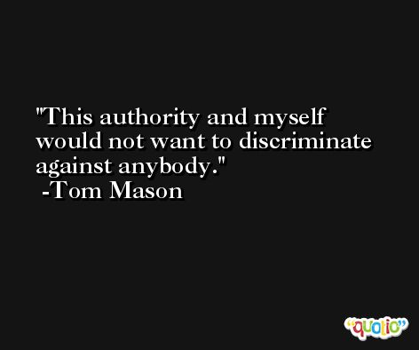 This authority and myself would not want to discriminate against anybody. -Tom Mason