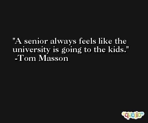 A senior always feels like the university is going to the kids. -Tom Masson