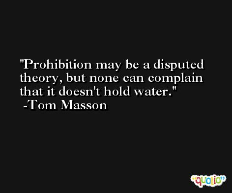 Prohibition may be a disputed theory, but none can complain that it doesn't hold water. -Tom Masson
