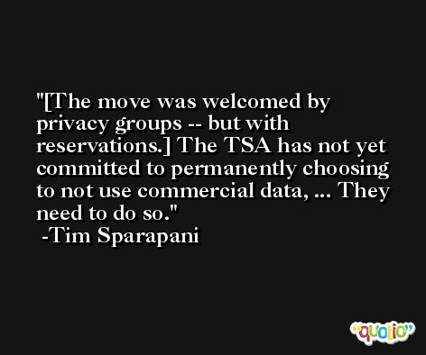 [The move was welcomed by privacy groups -- but with reservations.] The TSA has not yet committed to permanently choosing to not use commercial data, ... They need to do so. -Tim Sparapani