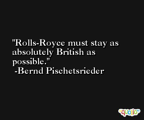 Rolls-Royce must stay as absolutely British as possible. -Bernd Pischetsrieder
