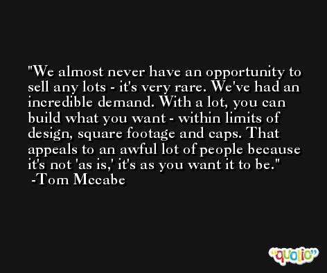 We almost never have an opportunity to sell any lots - it's very rare. We've had an incredible demand. With a lot, you can build what you want - within limits of design, square footage and caps. That appeals to an awful lot of people because it's not 'as is,' it's as you want it to be. -Tom Mccabe