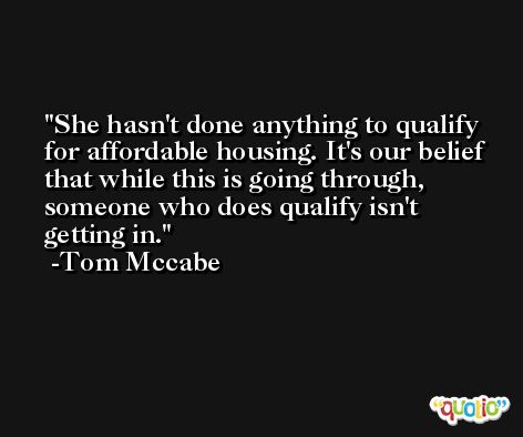 She hasn't done anything to qualify for affordable housing. It's our belief that while this is going through, someone who does qualify isn't getting in. -Tom Mccabe