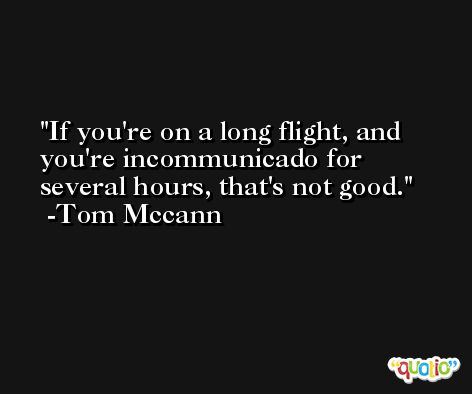 If you're on a long flight, and you're incommunicado for several hours, that's not good. -Tom Mccann