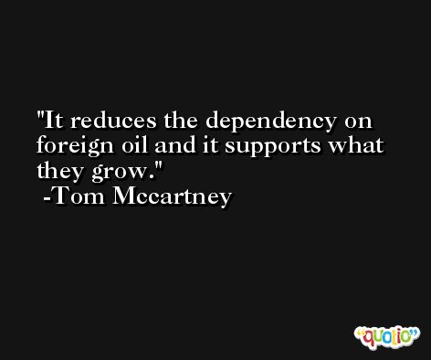 It reduces the dependency on foreign oil and it supports what they grow. -Tom Mccartney