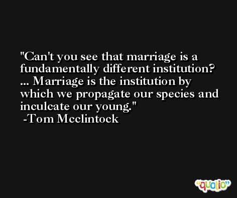 Can't you see that marriage is a fundamentally different institution? ... Marriage is the institution by which we propagate our species and inculcate our young. -Tom Mcclintock