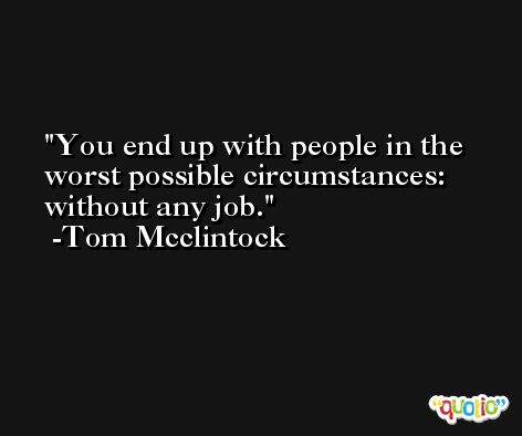 You end up with people in the worst possible circumstances: without any job. -Tom Mcclintock