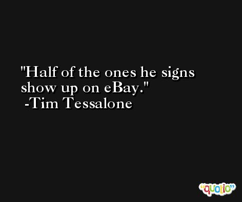 Half of the ones he signs show up on eBay. -Tim Tessalone