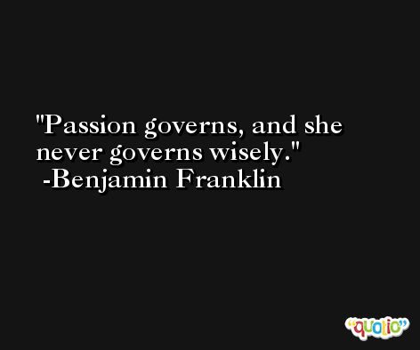 Passion governs, and she never governs wisely. -Benjamin Franklin