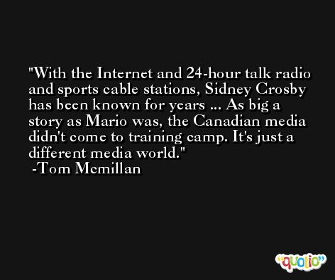 With the Internet and 24-hour talk radio and sports cable stations, Sidney Crosby has been known for years ... As big a story as Mario was, the Canadian media didn't come to training camp. It's just a different media world. -Tom Mcmillan