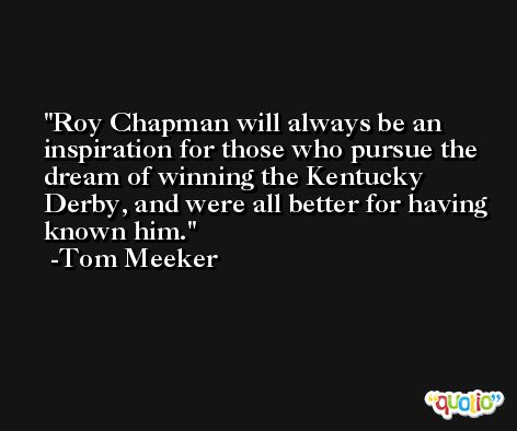 Roy Chapman will always be an inspiration for those who pursue the dream of winning the Kentucky Derby, and were all better for having known him. -Tom Meeker