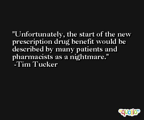 Unfortunately, the start of the new prescription drug benefit would be described by many patients and pharmacists as a nightmare. -Tim Tucker