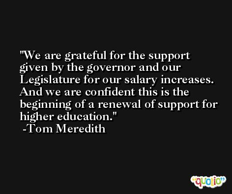 We are grateful for the support given by the governor and our Legislature for our salary increases. And we are confident this is the beginning of a renewal of support for higher education. -Tom Meredith