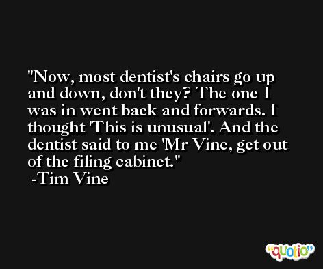 Now, most dentist's chairs go up and down, don't they? The one I was in went back and forwards. I thought 'This is unusual'. And the dentist said to me 'Mr Vine, get out of the filing cabinet. -Tim Vine