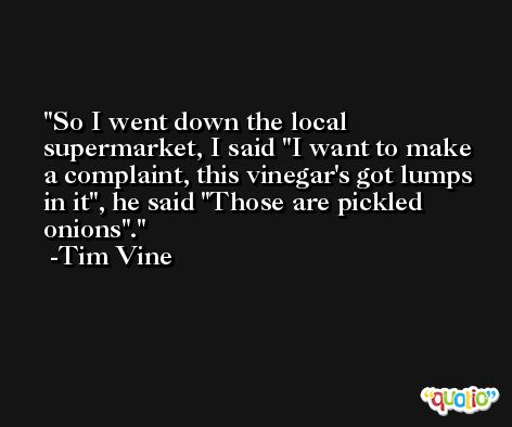 So I went down the local supermarket, I said 'I want to make a complaint, this vinegar's got lumps in it', he said 'Those are pickled onions'. -Tim Vine