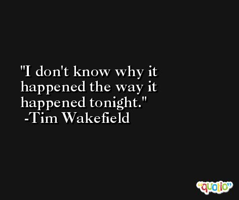 I don't know why it happened the way it happened tonight. -Tim Wakefield