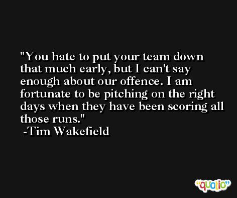 You hate to put your team down that much early, but I can't say enough about our offence. I am fortunate to be pitching on the right days when they have been scoring all those runs. -Tim Wakefield