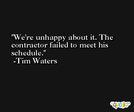 We're unhappy about it. The contractor failed to meet his schedule. -Tim Waters