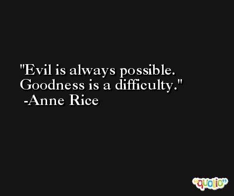 Evil is always possible. Goodness is a difficulty. -Anne Rice