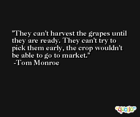 They can't harvest the grapes until they are ready. They can't try to pick them early, the crop wouldn't be able to go to market. -Tom Monroe