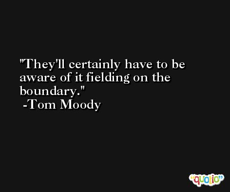 They'll certainly have to be aware of it fielding on the boundary. -Tom Moody