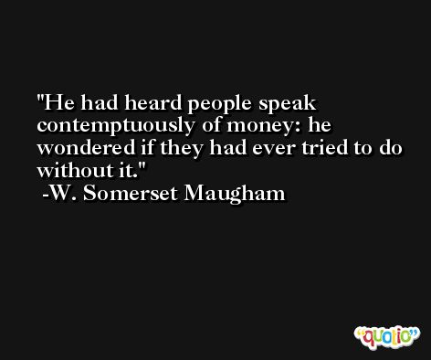 He had heard people speak contemptuously of money: he wondered if they had ever tried to do without it. -W. Somerset Maugham