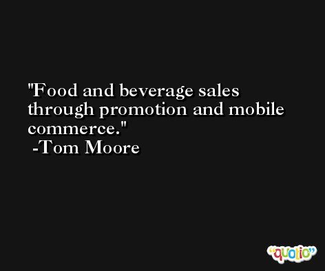 Food and beverage sales through promotion and mobile commerce. -Tom Moore