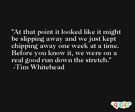 At that point it looked like it might be slipping away and we just kept chipping away one week at a time. Before you know it, we were on a real good run down the stretch. -Tim Whitehead