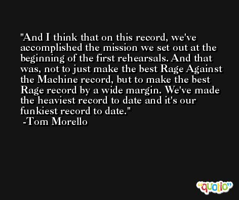 And I think that on this record, we've accomplished the mission we set out at the beginning of the first rehearsals. And that was, not to just make the best Rage Against the Machine record, but to make the best Rage record by a wide margin. We've made the heaviest record to date and it's our funkiest record to date. -Tom Morello