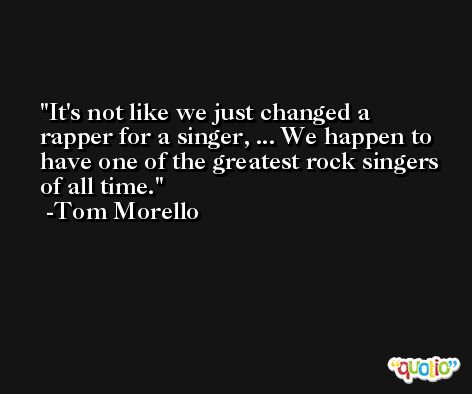 It's not like we just changed a rapper for a singer, ... We happen to have one of the greatest rock singers of all time. -Tom Morello