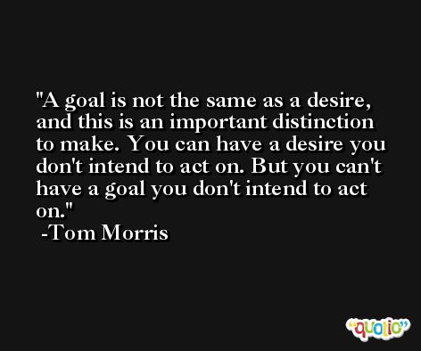 A goal is not the same as a desire, and this is an important distinction to make. You can have a desire you don't intend to act on. But you can't have a goal you don't intend to act on. -Tom Morris